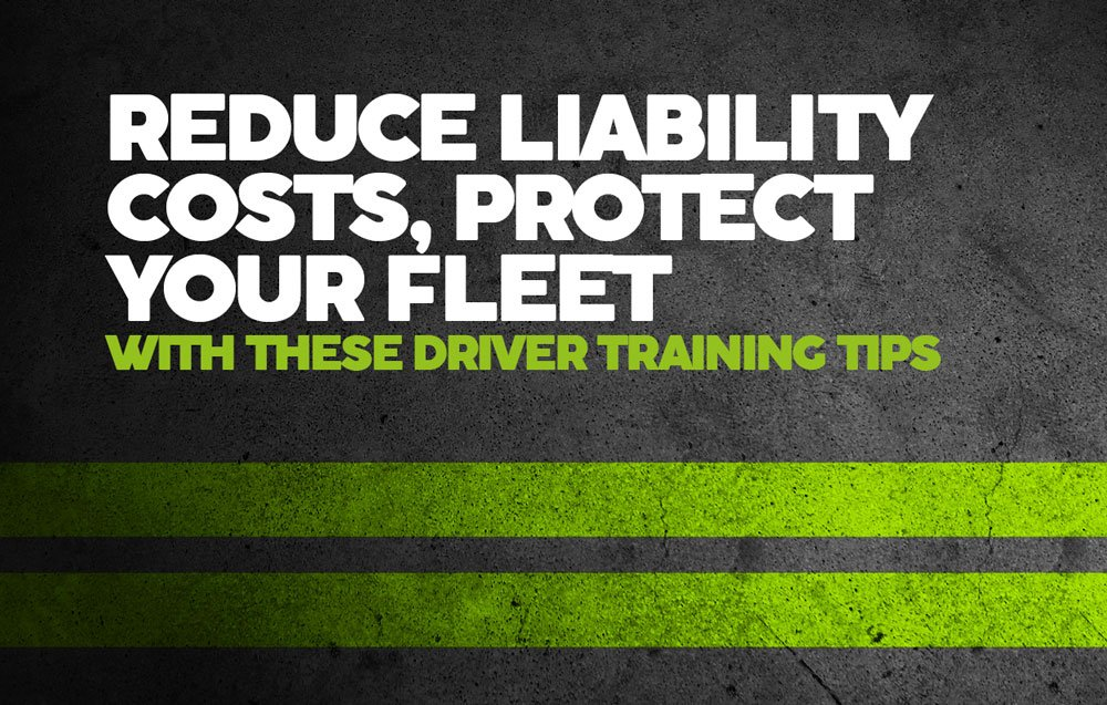 REDUCE LIABILITY COSTS, PROTECT YOUR FLEET WITH THESE DRIVER TRAINING TIPS