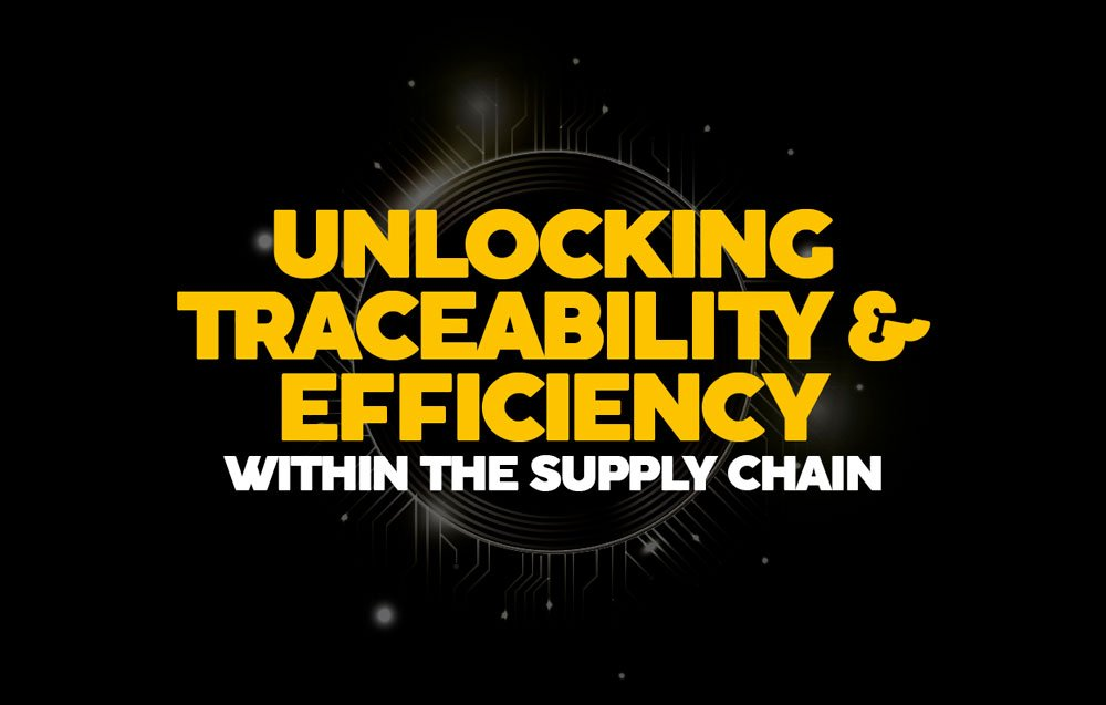 UNLOCKING TRACEABILITY & EFFICIENCY WITHIN THE SUPPLY CHAIN