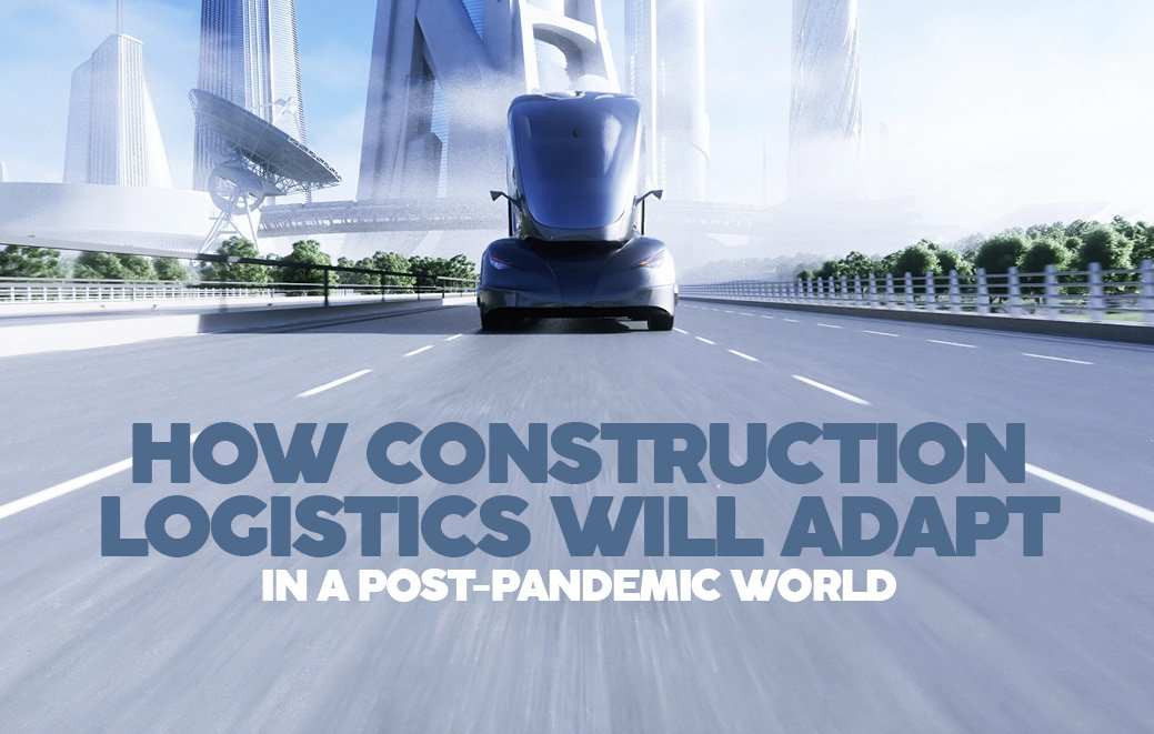 HOW CONSTRUCTION LOGISTICS WILL ADAPT IN A POST-PANDEMIC WORLD