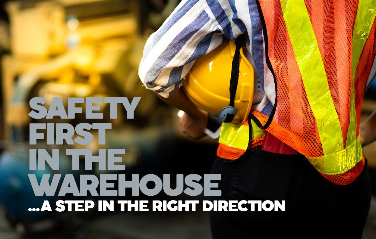 SAFETY FIRST IN THE WAREHOUSE ...A STEP IN THE RIGHT DIRECTION